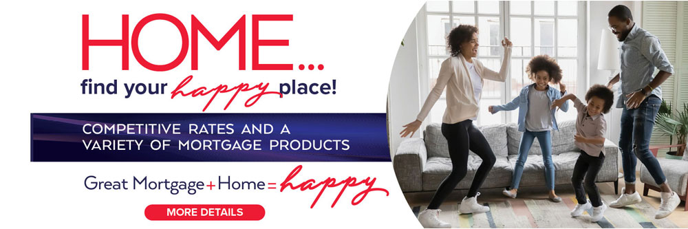 Home...find your happy place. Competitive rates and a variety of mortgage products